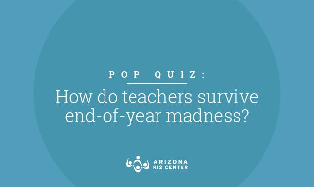 Pop Quiz: How Do Teachers Survive End-of-Year Madness?