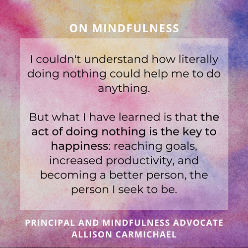 "A quote from principal and mindfulness advocate Allison Carmichael on a variegated pastel background: ""I couldn't understand how literally doing nothing could help me to do anything.  But what I have learned is that the act of doing nothing is the key to happiness: reaching goals, increased productivity, and becoming a better person, the person I seek to be."""